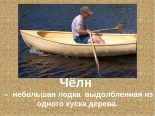Чёлн – небольшая лодка выдолбленная из одного куска дерева.