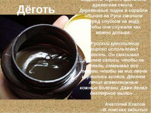 – густая, маслянистая жидкость чёрного цвета или древесная смола. Деревянные