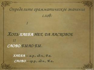 Определите грамматическое значение слов: I  ХОТЬ ХЛЕБА НЕТ, ДА ЛАСКОВОЕ II