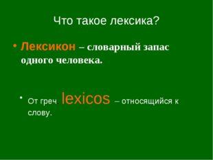 Что такое лексика? Лексикон – словарный запас одного человека. От греч. lexic
