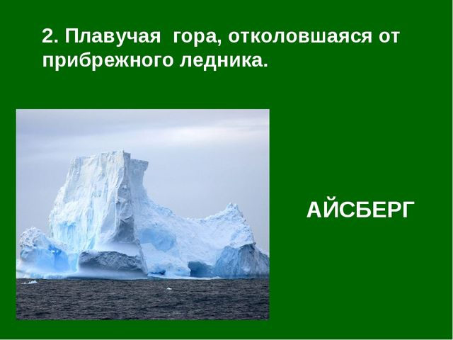 2. Плавучая гора, отколовшаяся от прибрежного ледника. АЙСБЕРГ