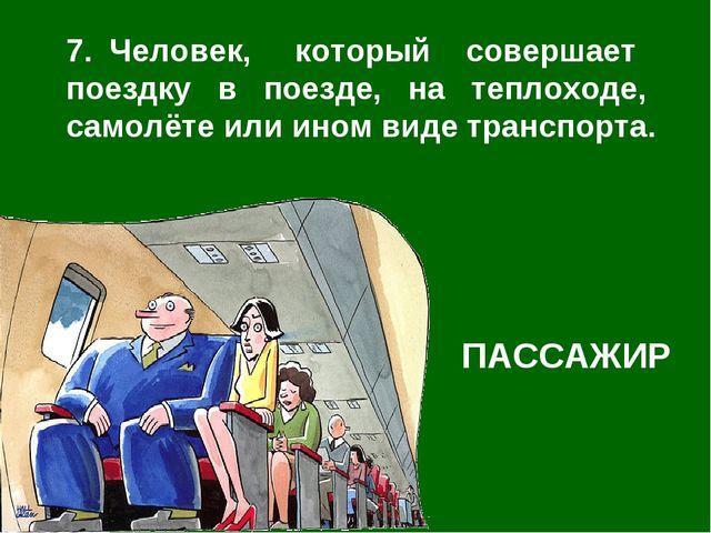 7. Человек, который совершает поездку в поезде, на теплоходе, самолёте или ин...
