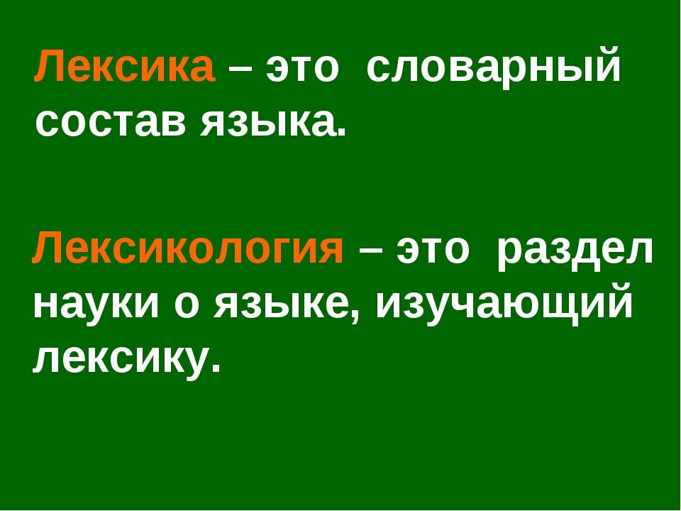 Лексика – это словарный состав языка. Лексикология – это раздел науки о языке...