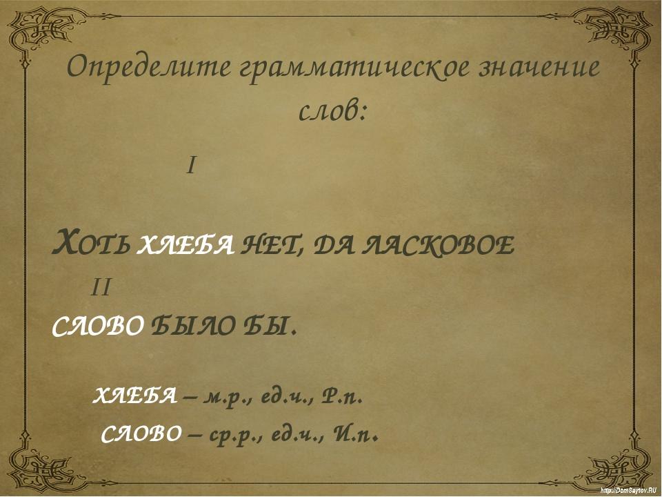 Определите грамматическое значение слов: I  ХОТЬ ХЛЕБА НЕТ, ДА ЛАСКОВОЕ II...