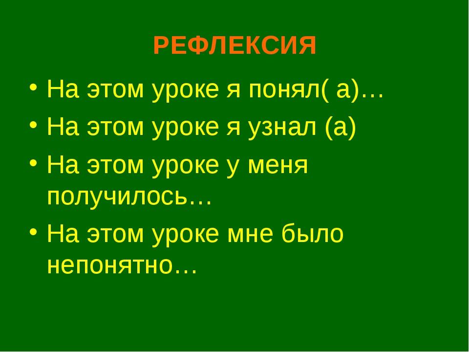 РЕФЛЕКСИЯ На этом уроке я понял( а)… На этом уроке я узнал (а) На этом уроке...