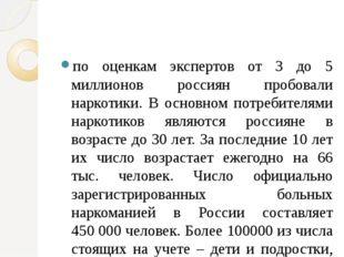 по оценкам экспертов от 3 до 5 миллионов россиян пробовали наркотики. В основ