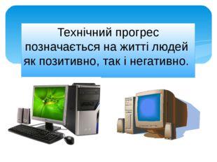 Технічний прогрес позначається на житті людей як позитивно, так і негативно.