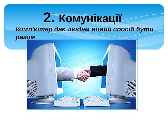 2. Комунікації Комп'ютер дає людям новий спосіб бути разом.