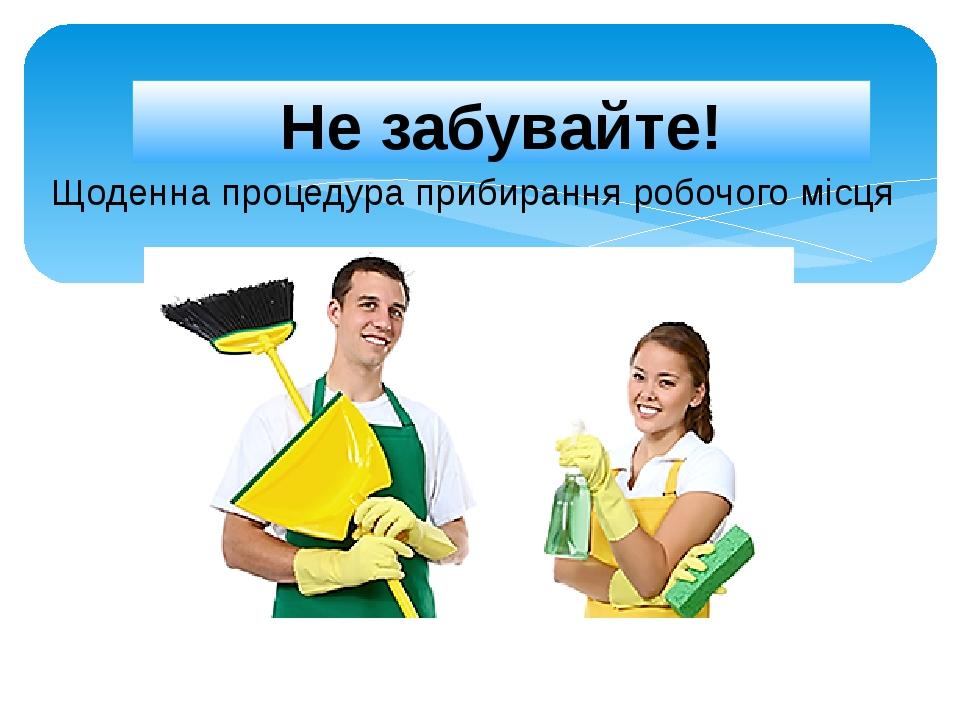 Не забувайте! Щоденна процедура прибирання робочого місця