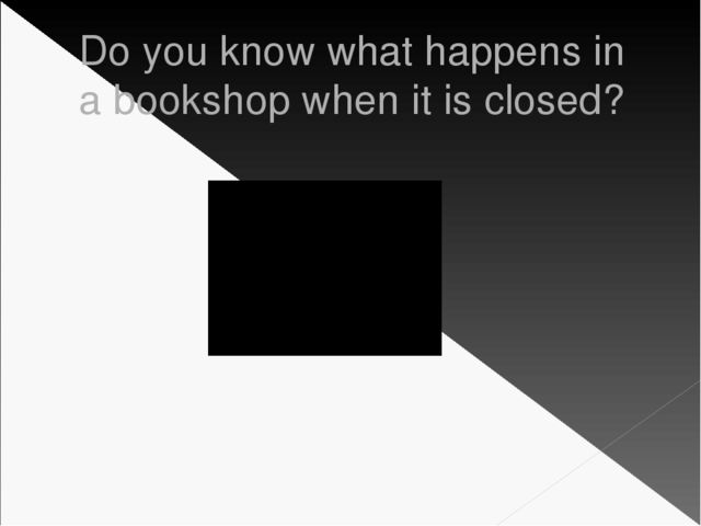 Do you know what happens in a bookshop when it is closed?