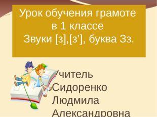 Урок обучения грамоте в 1 классе Звуки [з],[з'], буква Зз. Учитель Сидоренко