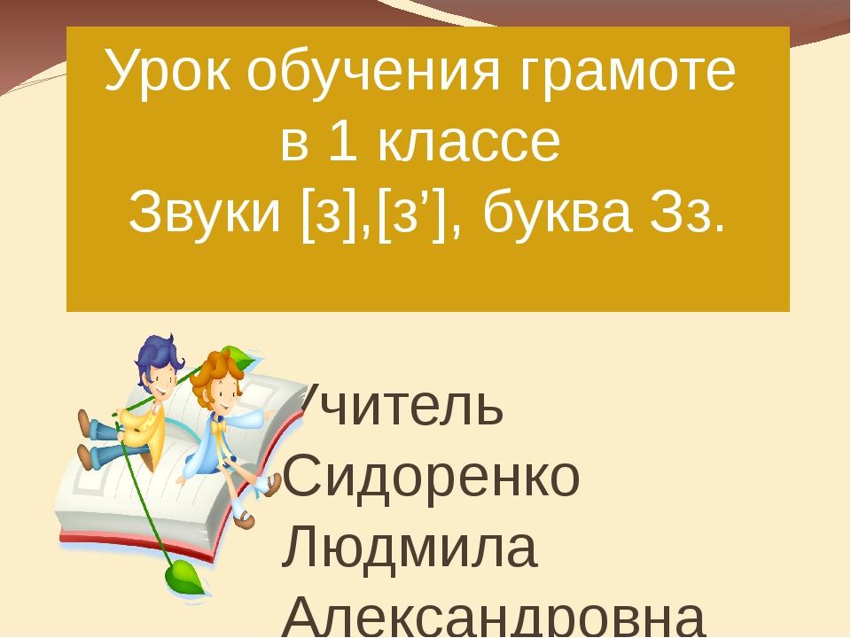 Урок обучения грамоте в 1 классе Звуки [з],[з'], буква Зз. Учитель Сидоренко...