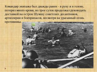 Командир экипажа был дважды ранен - в руку и в голову, потерял много крови, н