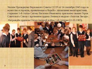 Указом Президиума Верховного Совета СССР от 14 сентября 1945 года за мужество