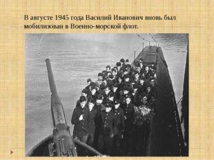 В августе 1945 года Василий Иванович вновь был мобилизован в Военно-морской ф