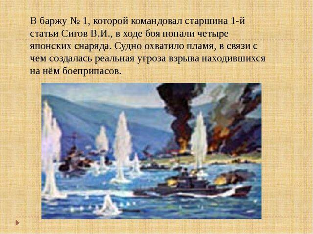 В баржу № 1, которой командовал старшина 1-й статьи Сигов В.И., в ходе боя по...