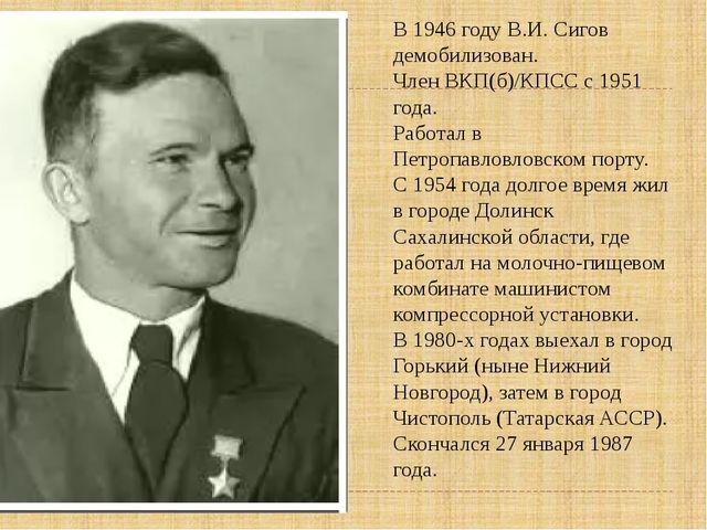 В 1946 году В.И. Сигов демобилизован. Член ВКП(б)/КПСС с 1951 года. Работал в...