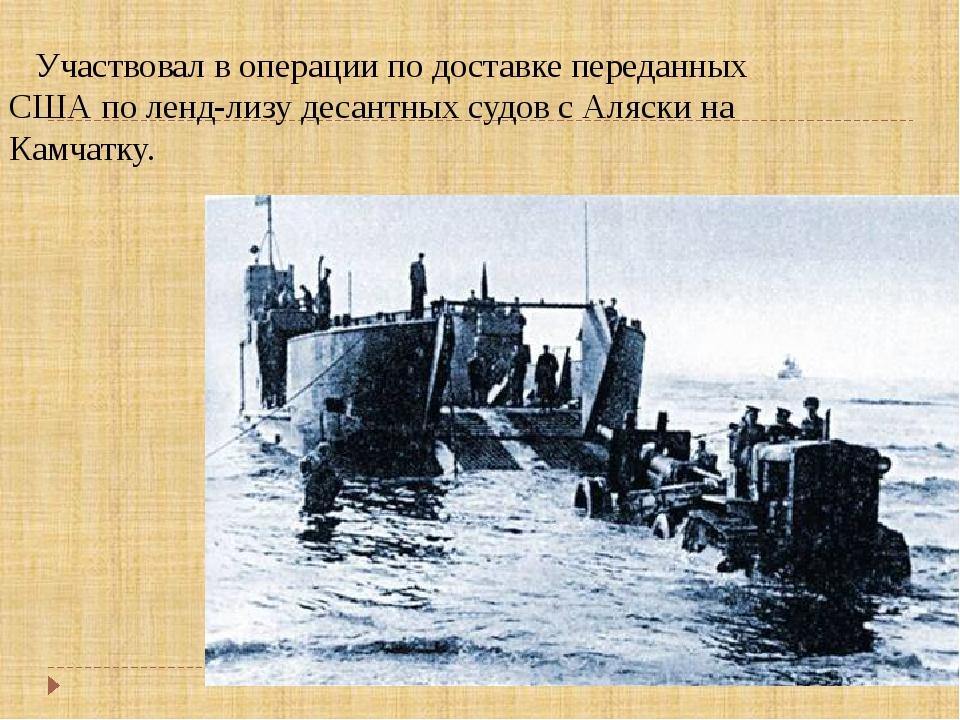 Участвовал в операции по доставке переданных США по ленд-лизу десантных судо...