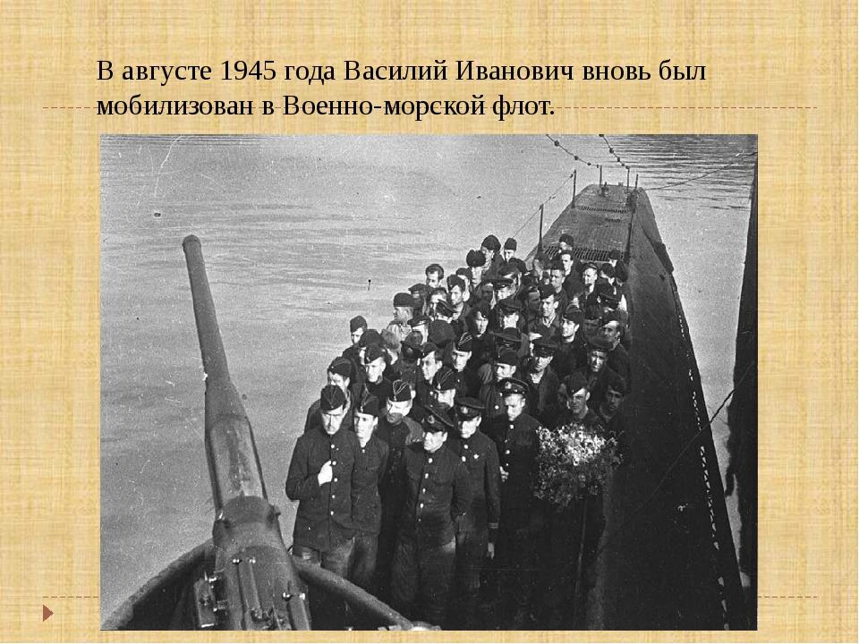 В августе 1945 года Василий Иванович вновь был мобилизован в Военно-морской ф...