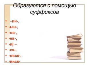 Образуются с помощью суффиксов –ин-, -ын-, -ов-, -ев-, -иj – -ск-, -овск-, -