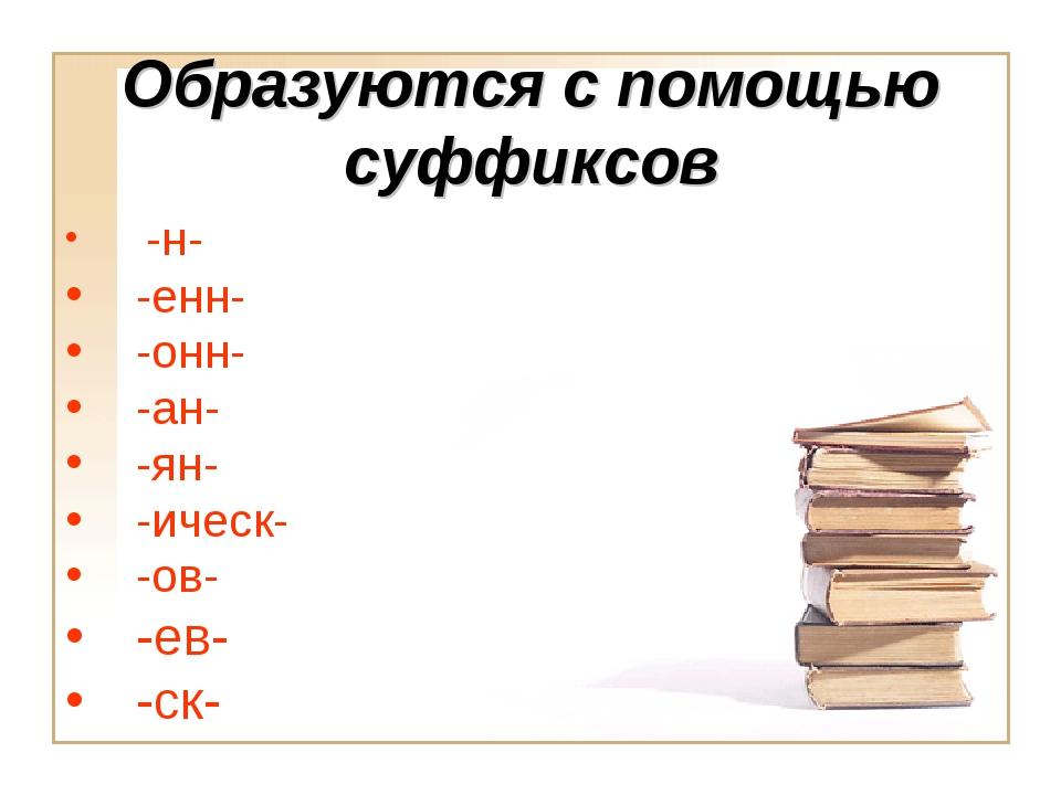 Образуются с помощью суффиксов -н- -енн- -онн- -ан- -ян- -ическ- -ов- -ев- -...
