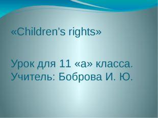 «Children's rights» Урок для 11 «а» класса. Учитель: Боброва И. Ю.