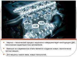 Научно – технический процесс неуклонно совершенствует конструкцию ДВС, техни