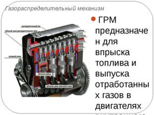 Газораспределительный механизм ГРМ предназначен для впрыска топлива и выпуска