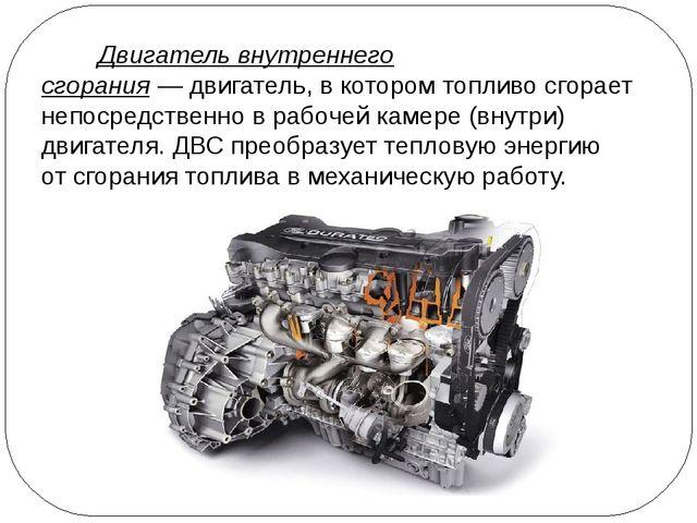 Двигатель внутреннего сгорания—двигатель, в котором топливо сгорает непоср...