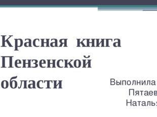 Красная книга Пензенской области Выполнила : Пятаева Наталья.