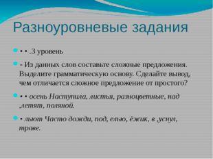 Разноуровневые задания • • .3 уровень - Из данных слов составьте сложные пред