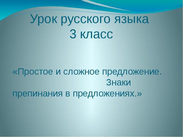 Урок русского языка 3 класс «Простое и сложное предложение. Знаки препинания...