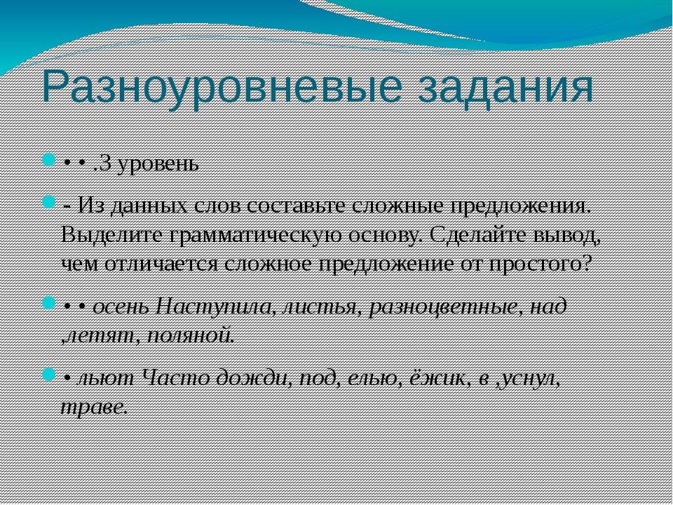 Разноуровневые задания • • .3 уровень - Из данных слов составьте сложные пред...