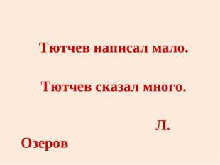 Тютчев написал мало. Тютчев сказал много.     Л. Озеров
