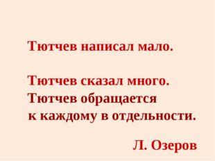 Тютчев написал мало. Тютчев сказал много. Тютчев обращается к каждому в отдел