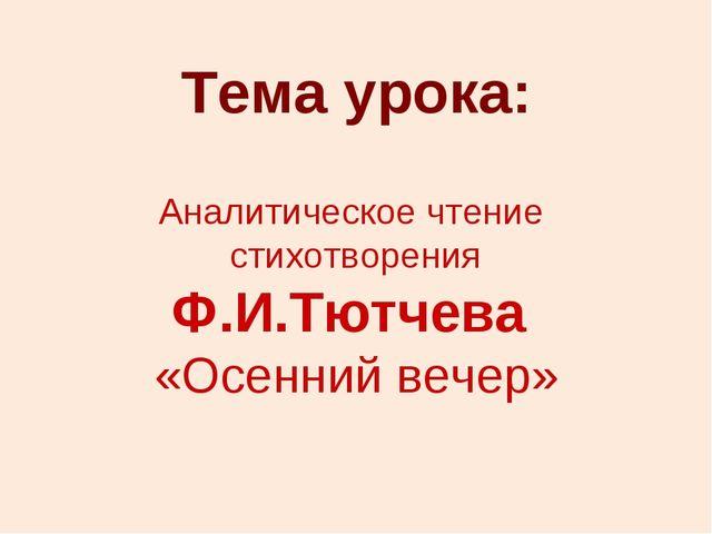 Тема урока: Аналитическое чтение стихотворения Ф.И.Тютчева «Осенний вечер»