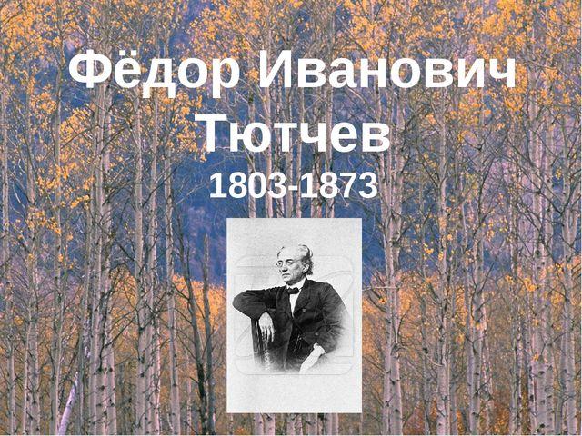 Фёдор Иванович Тютчев 1803-1873 1803 - 1873