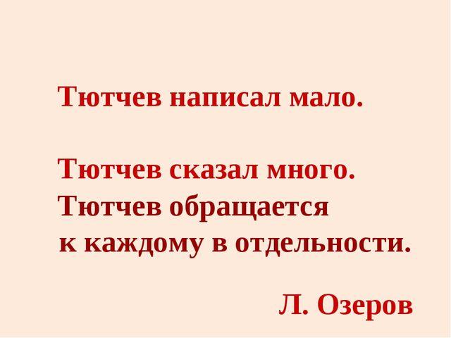 Тютчев написал мало. Тютчев сказал много. Тютчев обращается к каждому в отдел...