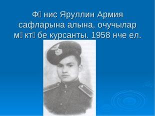 Фәнис Яруллин Армия сафларына алына, очучылар мәктәбе курсанты. 1958 нче ел.