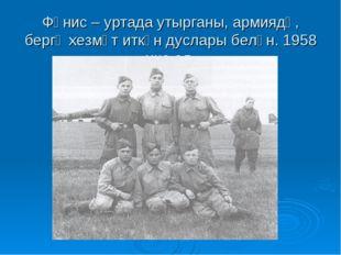 Фәнис – уртада утырганы, армиядә, бергә хезмәт иткән дуслары белән. 1958 нче