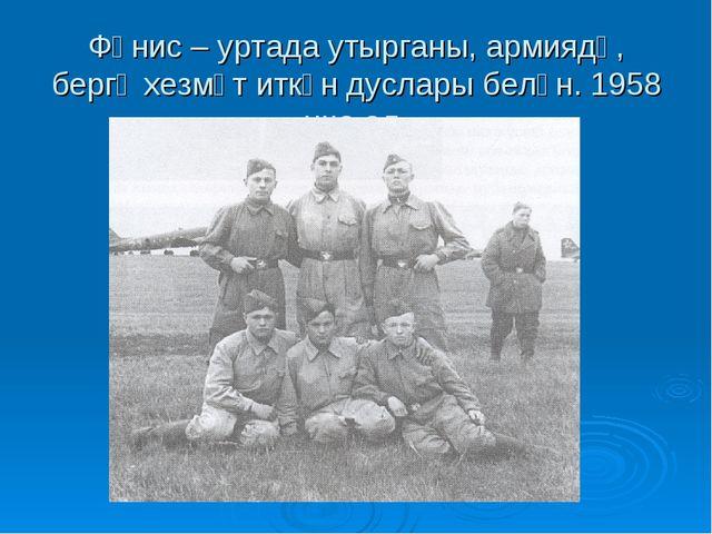 Фәнис – уртада утырганы, армиядә, бергә хезмәт иткән дуслары белән. 1958 нче...