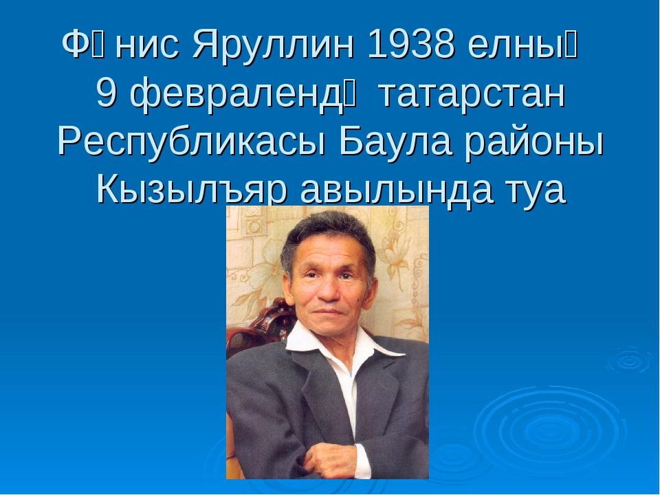 Фәнис Яруллин 1938 елның 9 февралендә татарстан Республикасы Баула районы Кыз...