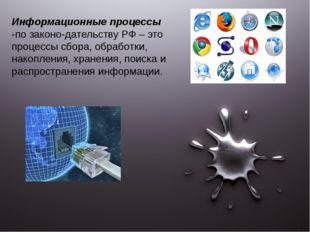 Информационные процессы -по законодательству РФ – это процессы сбора, обрабо