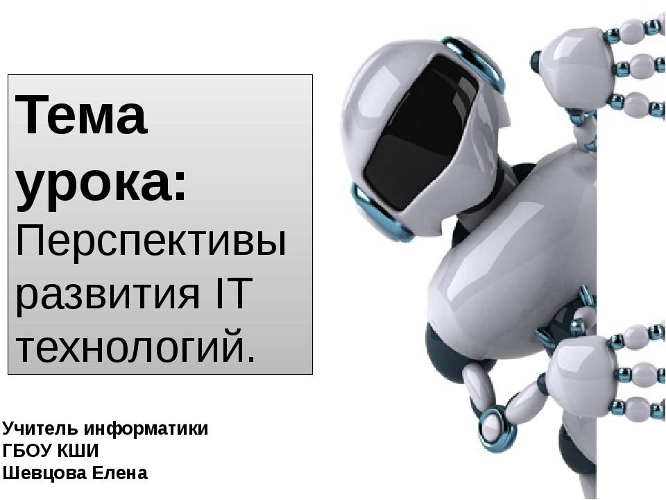 Тема урока: Перспективы развития IT технологий. Учитель информатики ГБОУ КШИ...