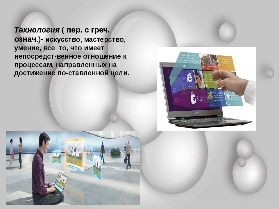Технология ( пер. с греч. означ.)- искусство, мастерство, умение, все то, что...