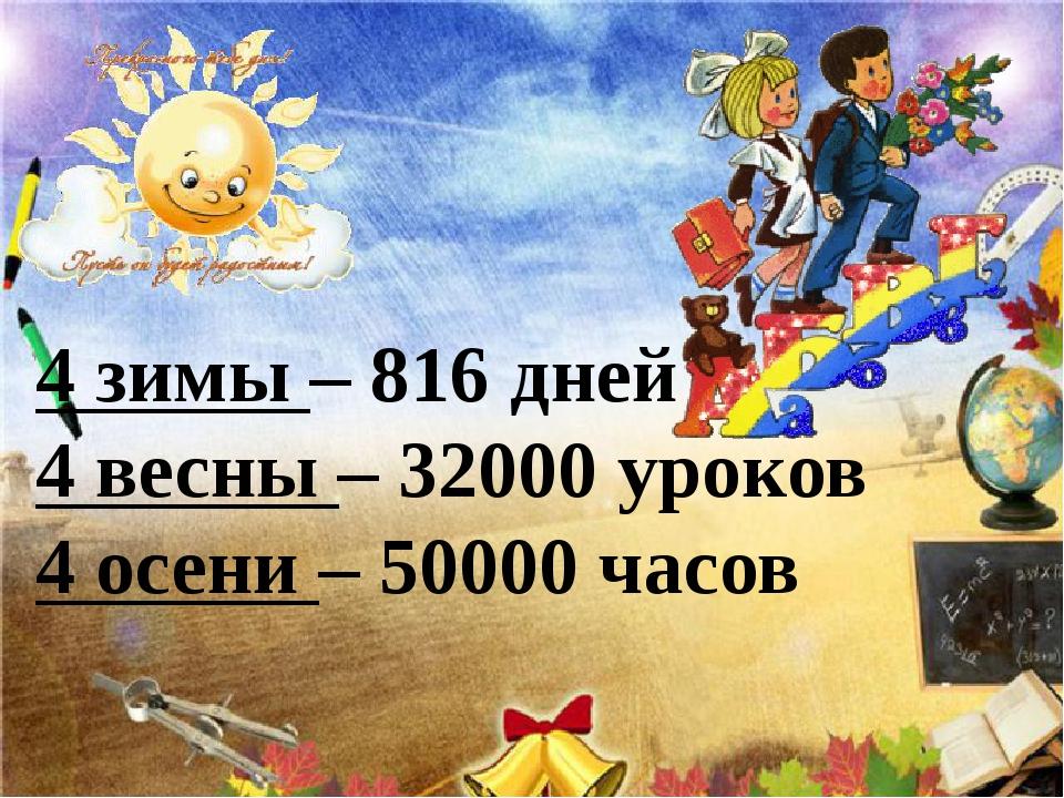 4 зимы – 816 дней 4 весны – 32000 уроков 4 осени – 50000 часов