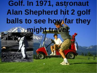 Golf. In 1971, astronaut Alan Shepherd hit 2 golf balls to see how far they m