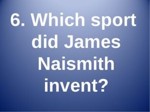 6. Which sport did James Naismith invent?