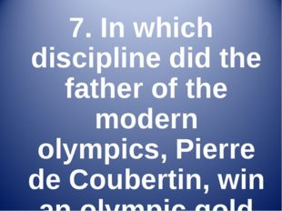 7. In which discipline did the father of the modern olympics, Pierre de Coube
