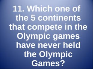 11. Which one of the 5 continents that compete in the Olympic games have neve